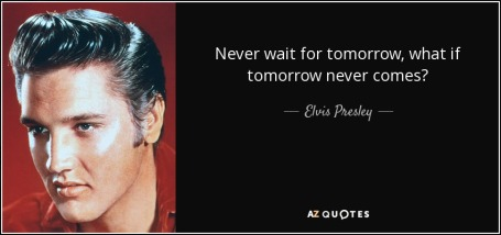 quote-never-wait-for-tomorrow-what-if-tomorrow-never-comes-elvis-presley-99-79-97